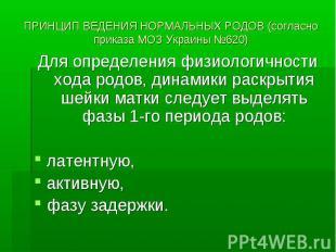 ПРИНЦИП ВЕДЕНИЯ НОРМАЛЬНЫХ РОДОВ (согласно приказа МОЗ Украины №620) Для определ