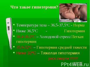 Что такое гипотермия? Температура тела – 36,5-37,5ºC - Норма Ниже 36,5ºС - Гипот