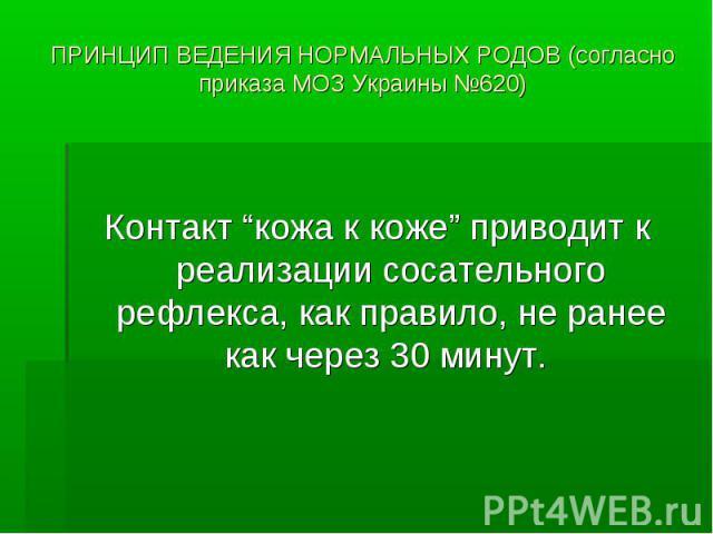 """ПРИНЦИП ВЕДЕНИЯ НОРМАЛЬНЫХ РОДОВ (согласно приказа МОЗ Украины №620) Контакт """"кожа к коже"""" приводит к реализации сосательного рефлекса, как правило, не ранее как через 30 минут."""