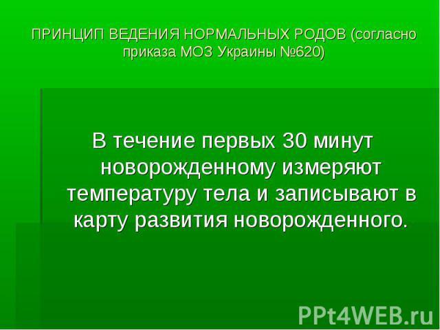 ПРИНЦИП ВЕДЕНИЯ НОРМАЛЬНЫХ РОДОВ (согласно приказа МОЗ Украины №620) В течение первых 30 минут новорожденному измеряют температуру тела и записывают в карту развития новорожденного.