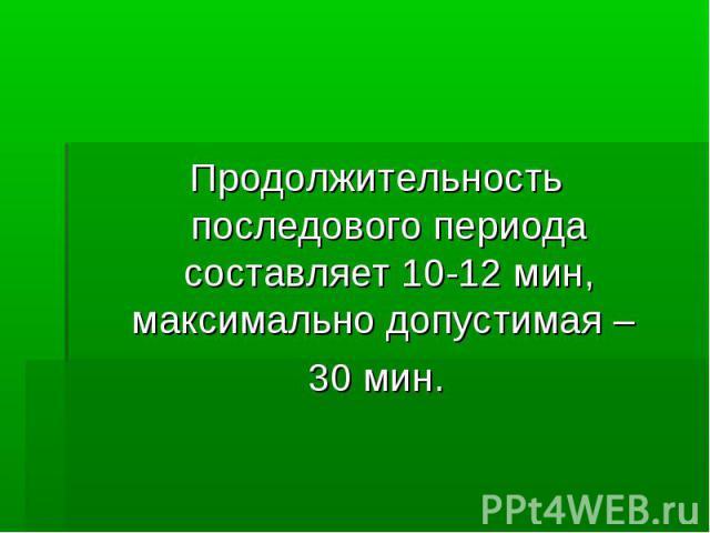 Продолжительность последового периода составляет 10-12 мин, максимально допустимая – Продолжительность последового периода составляет 10-12 мин, максимально допустимая – 30 мин.