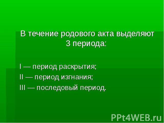 В течение родового акта выделяют 3 периода: I — период раскрытия; II — период изгнания; III — последовый период.