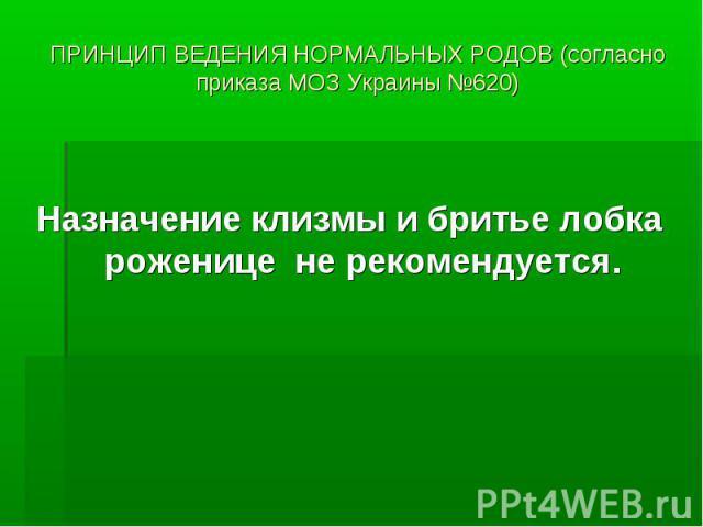 ПРИНЦИП ВЕДЕНИЯ НОРМАЛЬНЫХ РОДОВ (согласно приказа МОЗ Украины №620) Назначение клизмы и бритье лобка роженице не рекомендуется.