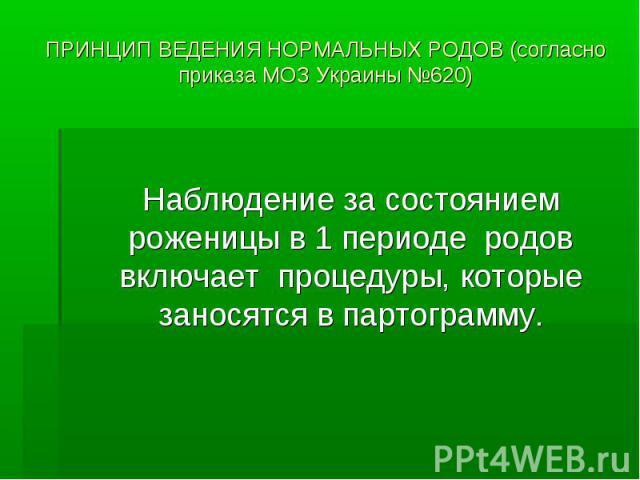 ПРИНЦИП ВЕДЕНИЯ НОРМАЛЬНЫХ РОДОВ (согласно приказа МОЗ Украины №620) Наблюдение за состоянием роженицы в 1 периоде родов включает процедуры, которые заносятся в партограмму.