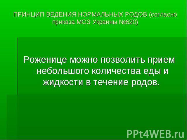 ПРИНЦИП ВЕДЕНИЯ НОРМАЛЬНЫХ РОДОВ (согласно приказа МОЗ Украины №620) Роженице можно позволить прием небольшого количества еды и жидкости в течение родов.