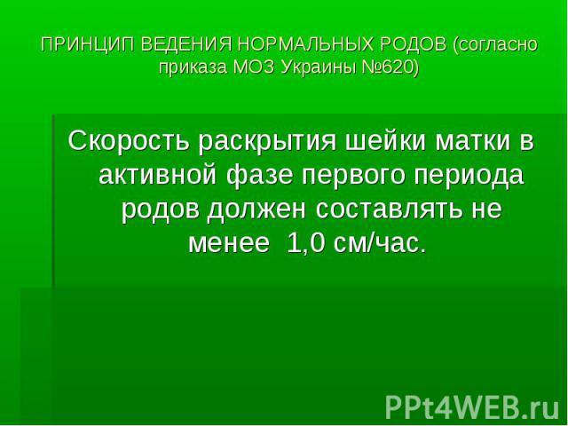 ПРИНЦИП ВЕДЕНИЯ НОРМАЛЬНЫХ РОДОВ (согласно приказа МОЗ Украины №620) Скорость раскрытия шейки матки в активной фазе первого периода родов должен составлять не менее 1,0 см/час.