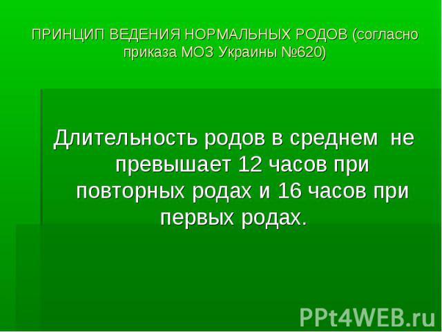 ПРИНЦИП ВЕДЕНИЯ НОРМАЛЬНЫХ РОДОВ (согласно приказа МОЗ Украины №620) Длительность родов в среднем не превышает 12 часов при повторных родах и 16 часов при первых родах.