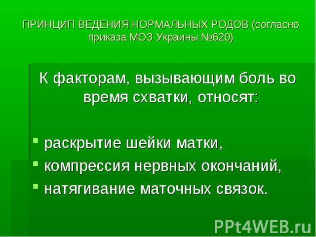 ПРИНЦИП ВЕДЕНИЯ НОРМАЛЬНЫХ РОДОВ (согласно приказа МОЗ Украины №620) К факторам, вызывающим боль во время схватки, относят: раскрытие шейки матки, компрессия нервных окончаний, натягивание маточных связок.