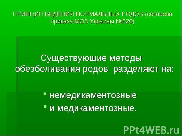 ПРИНЦИП ВЕДЕНИЯ НОРМАЛЬНЫХ РОДОВ (согласно приказа МОЗ Украины №620) Существующие методы обезболивания родов разделяют на: немедикаментозные и медикаментозные.
