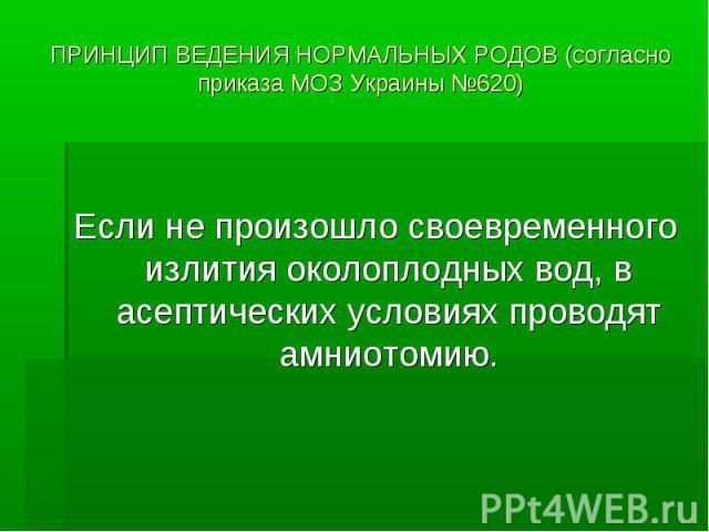 ПРИНЦИП ВЕДЕНИЯ НОРМАЛЬНЫХ РОДОВ (согласно приказа МОЗ Украины №620) Если не произошло своевременного излития околоплодных вод, в асептических условиях проводят амниотомию.