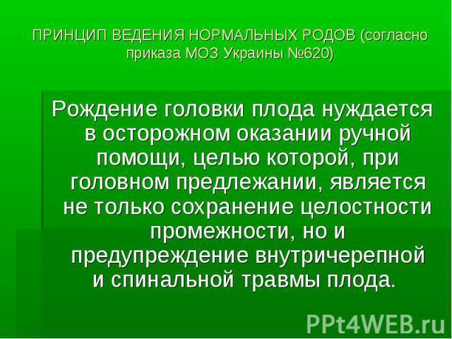 ПРИНЦИП ВЕДЕНИЯ НОРМАЛЬНЫХ РОДОВ (согласно приказа МОЗ Украины №620) Рождение головки плода нуждается в осторожном оказании ручной помощи, целью которой, при головном предлежании, является не только сохранение целостности промежности, но и предупреж…