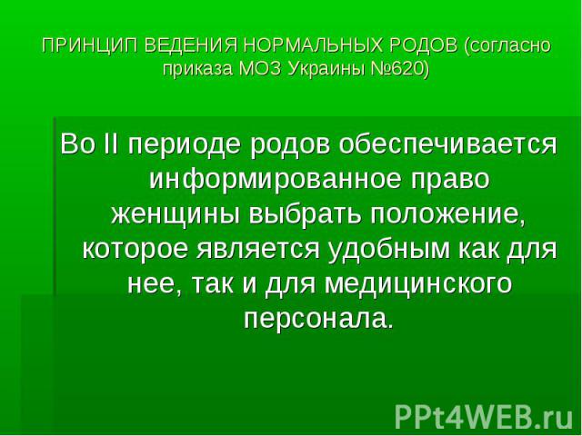 ПРИНЦИП ВЕДЕНИЯ НОРМАЛЬНЫХ РОДОВ (согласно приказа МОЗ Украины №620) Во ІІ периоде родов обеспечивается информированное право женщины выбрать положение, которое является удобным как для нее, так и для медицинского персонала.