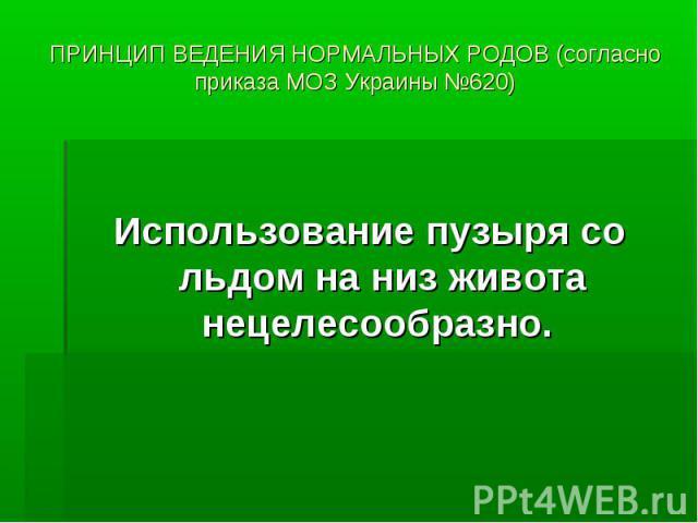 ПРИНЦИП ВЕДЕНИЯ НОРМАЛЬНЫХ РОДОВ (согласно приказа МОЗ Украины №620) Использование пузыря со льдом на низ живота нецелесообразно.
