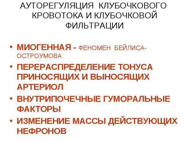АУТОРЕГУЛЯЦИЯ КЛУБОЧКОВОГО КРОВОТОКА И КЛУБОЧКОВОЙ ФИЛЬТРАЦИИ МИОГЕННАЯ - ФЕНОМЕН БЕЙЛИСА-ОСТРОУМОВА ПЕРЕРАСПРЕДЕЛЕНИЕ ТОНУСА ПРИНОСЯЩИХ И ВЫНОСЯЩИХ АРТЕРИОЛ ВНУТРИПОЧЕЧНЫЕ ГУМОРАЛЬНЫЕ ФАКТОРЫ ИЗМЕНЕНИЕ МАССЫ ДЕЙСТВУЮЩИХ НЕФРОНОВ