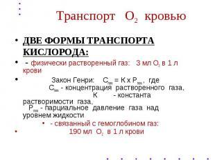 Транспорт О2 кровью ДВЕ ФОРМЫ ТРАНСПОРТА КИСЛОРОДА: - физически растворенный газ