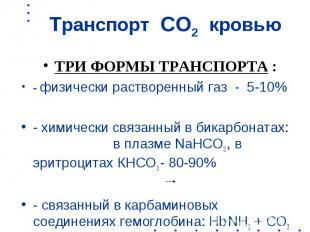 Транспорт СО2 кровью ТРИ ФОРМЫ ТРАНСПОРТА : - физически растворенный газ - 5-10%