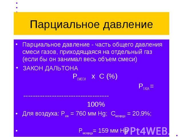 Парциальное давление Парциальное давление - часть общего давления смеси газов, приходящаяся на отдельный газ (если бы он занимал весь объем смеси) ЗАКОН ДАЛЬТОНА РСМЕСИ х С (%) РГАЗА = ------------------------------------ 100% Для воздуха: Ратм = 76…
