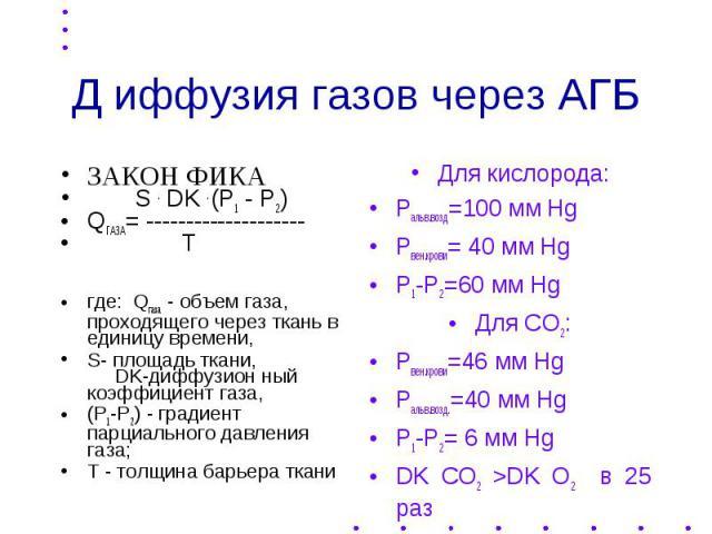 Д иффузия газов через АГБ ЗАКОН ФИКА S . DK . (P1 - P2) QГАЗА= -------------------- T где: Qгаза - объем газа, проходящего через ткань в единицу времени, S- площадь ткани, DK-диффузион ный коэффициент газа, (Р1-Р2) - градиент парциального давления г…
