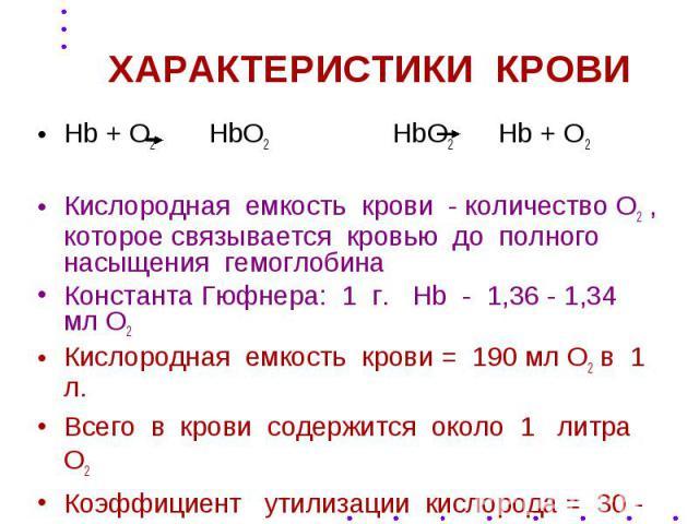 ХАРАКТЕРИСТИКИ КРОВИ Hb + O2 HbO2 HbO2 Hb + O2 Кислородная емкость крови - количество О2 , которое связывается кровью до полного насыщения гемоглобина Константа Гюфнера: 1 г. Hb - 1,36 - 1,34 мл О2 Кислородная емкость крови = 190 мл О2 в 1 л. Всего …