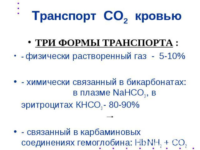 Транспорт СО2 кровью ТРИ ФОРМЫ ТРАНСПОРТА : - физически растворенный газ - 5-10% - химически связанный в бикарбонатах: в плазме NaHCO3 , в эритроцитах КНСО3 - 80-90% - связанный в карбаминовых соединениях гемоглобина: Hb.NH2 + CO2 HbNHCOOH - 5-15%