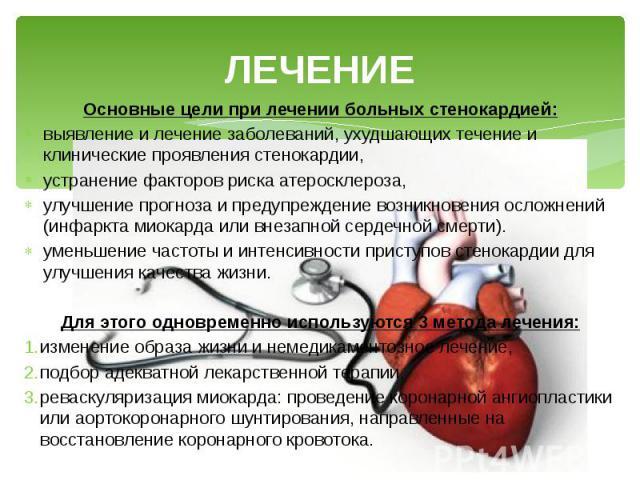 ЛЕЧЕНИЕ Основные цели при лечении больных стенокардией: выявление и лечение заболеваний, ухудшающих течение и клинические проявления стенокардии, устранение факторов риска атеросклероза, улучшение прогноза и предупреждение возникновения осложнений (…