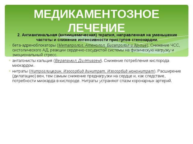 МЕДИКАМЕНТОЗНОЕ ЛЕЧЕНИЕ 2. Антиангинальная (антиишемическая) терапия, направленная на уменьшение частоты и снижение интенсивности приступов стенокардии. бета-адреноблокаторы (Метапролол, Атенолол, Бисапролол и другие). Снижение ЧСС, систолического А…