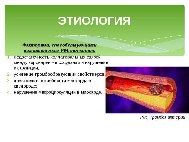 ЭТИОЛОГИЯ Факторами, способствующими возникновению ИМ, являются: недостаточность коллатеральных связей между коронарными сосудами и нарушение их функции; усиление тромбообразующих свойств крови; повышение потребности миокарда в кислороде; наруш…