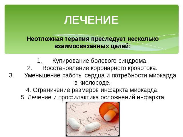 ЛЕЧЕНИЕ Неотложная терапия преследует несколько взаимосвязанных целей: 1. Купирование болевого синдрома. 2. Восстановление коронарного кровотока. 3. Уменьшение работы сердца и потребности миокарда в кислороде. 4. Ограничение размеров инфаркта миокар…