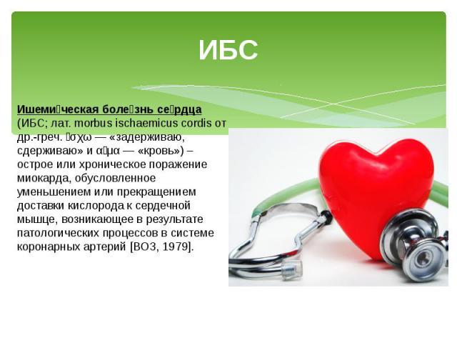 ИБС Ишеми ческая боле знь се рдца (ИБС; лат. morbus ischaemicus cordis от др.-греч. ἴσχω — «задерживаю, сдерживаю» и αἷμα — «кровь») – острое или хроническое поражение миокарда, обусловленное уменьшением или прекращением доставки кислорода к сердечн…
