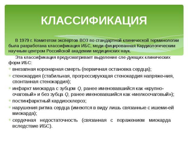 КЛАССИФИКАЦИЯ В 1979 г. Комитетом экспертов ВОЗ по стандартной клинической терминологии была разработана классификация ИБС, модифицированная Кардиологическим научным центром Российской академии медицинских наук. Эта классификация предусматривае…