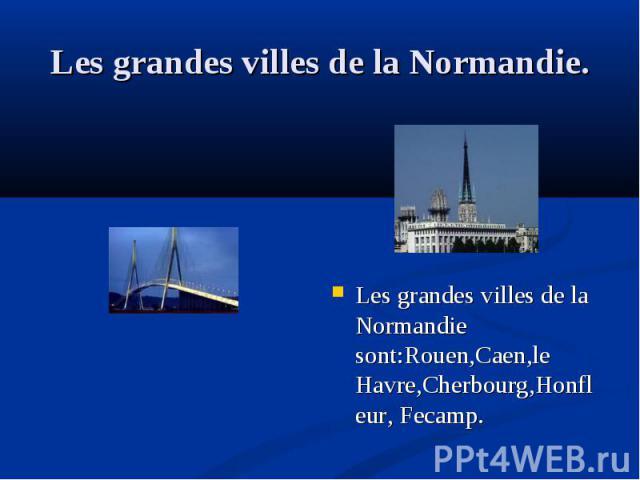 Les grandes villes de la Normandie sont:Rouen,Caen,le Havre,Cherbourg,Honfleur, Fecamp. Les grandes villes de la Normandie sont:Rouen,Caen,le Havre,Cherbourg,Honfleur, Fecamp.
