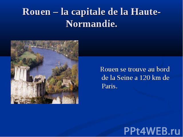 Rouen se trouve au bord de la Seine a 120 km de Paris.