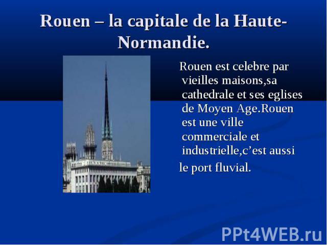 Rouen est celebre par vieilles maisons,sa cathedrale et ses eglises de Moyen Age.Rouen est une ville commerciale et industrielle,c'est aussi Rouen est celebre par vieilles maisons,sa cathedrale et ses eglises de Moyen Age.Rouen est une ville commerc…