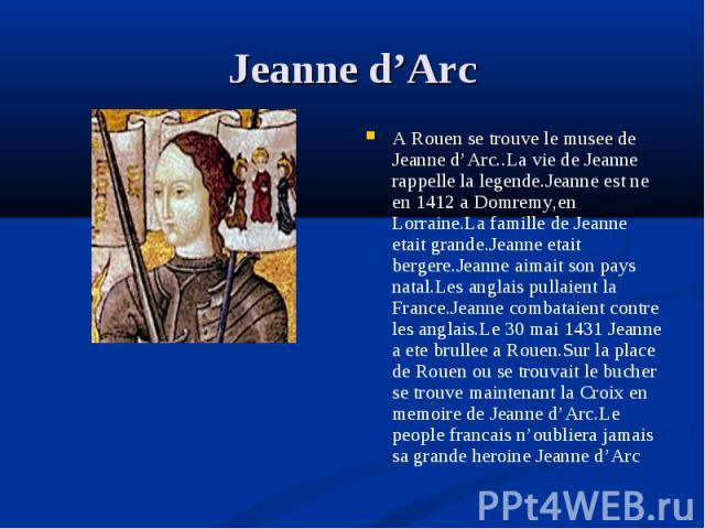 A Rouen se trouve le musee de Jeanne d'Arc..La vie de Jeanne rappelle la legende.Jeanne est ne en 1412 a Domremy,en Lorraine.La famille de Jeanne etait grande.Jeanne etait bergere.Jeanne aimait son pays natal.Les anglais pullaient la France.Jeanne c…