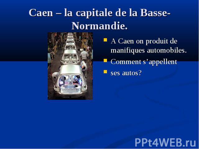 A Caen on produit de manifiques automоbiles. A Caen on produit de manifiques automоbiles. Comment s'appellent ses autos?