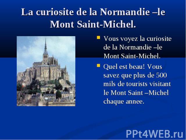 Vous voyez la curiosite de la Normandie –le Mont Saint-Michel. Vous voyez la curiosite de la Normandie –le Mont Saint-Michel. Quel est beau! Vous savez que plus de 500 mils de tourists visitant le Mont Saint –Michel chaque annee.