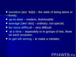 isolation [aisә'lei∫n] – the state of being alone or lonely; isolation [aisә'lei