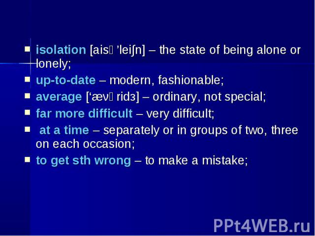 isolation [aisә'lei∫n] – the state of being alone or lonely; isolation [aisә'lei∫n] – the state of being alone or lonely; up-to-date – modern, fashionable; average ['æνәridз] – ordinary, not special; far more difficult – very difficult; at a time – …