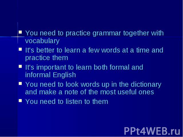 You need to practice grammar together with vocabulary You need to practice grammar together with vocabulary It's better to learn a few words at a time and practice them It's important to learn both formal and informal English You need to look words …