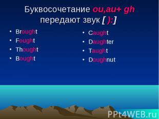 Буквосочетание ou,au+ gh передают звук [ ):] Brought Fought Thought Bought