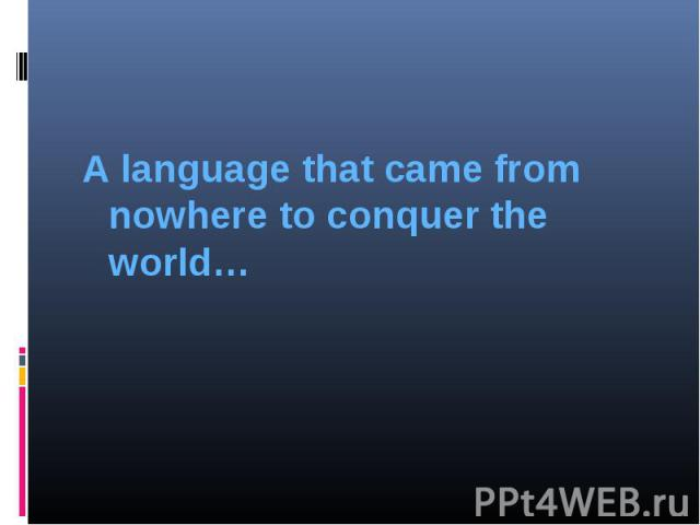 A language that came from nowhere to conquer the world…