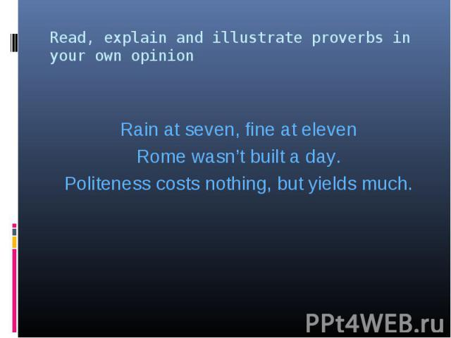 Rain at seven, fine at eleven Rome wasn't built a day. Politeness costs nothing, but yields much.