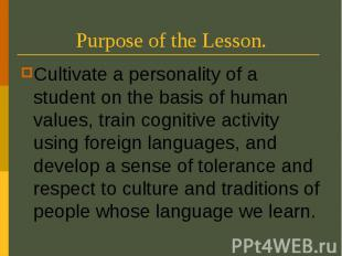 Purpose of the Lesson. Cultivate a personality of a student on the basis of huma