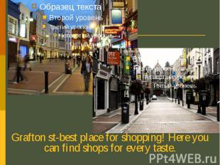 Grafton st-best place for shopping! Here you can find shops for every taste. Gra