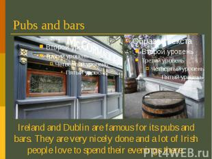 Pubs and bars Ireland and Dublin are famous for its pubs and bars. They are very