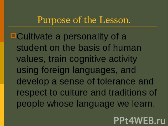 Purpose of the Lesson. Cultivate a personality of a student on the basis of human values, train cognitive activity using foreign languages, and develop a sense of tolerance and respect to culture and traditions of people whose language we learn.