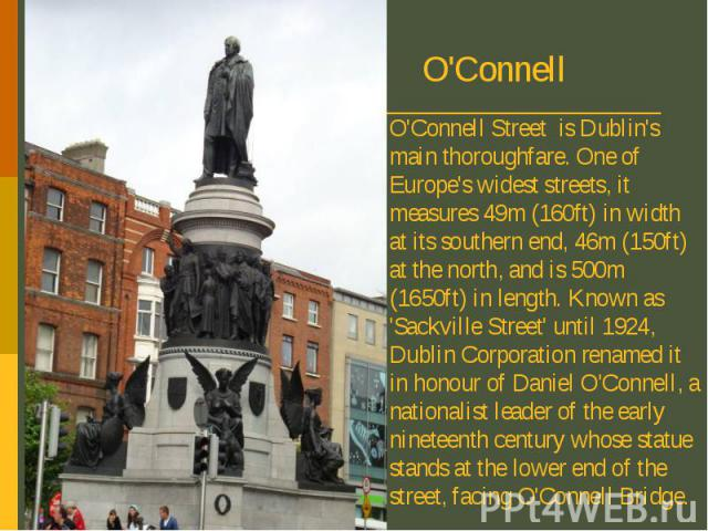 O'Connell Street is Dublin's main thoroughfare. One of Europe's widest streets, it measures 49m (160ft) in width at its southern end, 46m (150ft) at the north, and is 500m (1650ft) in length. Known as 'Sackville Street' until 1924, Dublin Corporatio…