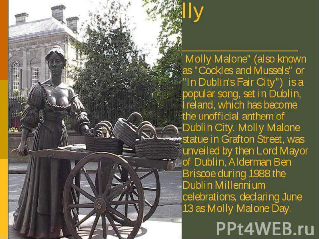 "Molly Malone Molly Malone"" (also known as ""Cockles and Mussels"" or ""In Dublin's Fair City"") is a popular song, set in Dublin, Ireland, which has become the unofficial anthem of Dublin City. Molly Malone statue in Grafton Str…"