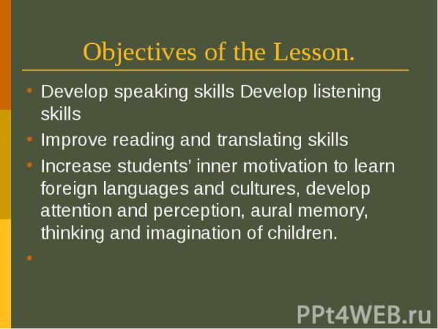 Objectives of the Lesson. Develop speaking skills Develop listening skills Improve reading and translating skills Increase students' inner motivation to learn foreign languages and cultures, develop attention and perception, aural memory, thinking a…