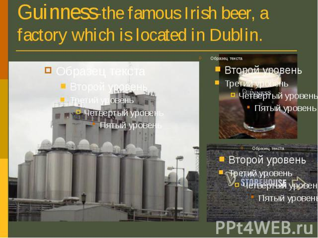 Guinness-the famous Irish beer, a factory which is located in Dublin.